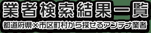 業者検索結果一覧 都道府県×市区町村から探せるアンテナ業者